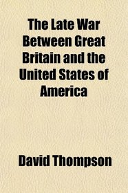The Late War Between Great Britain and the United States of America