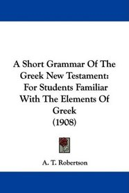 A Short Grammar Of The Greek New Testament: For Students Familiar With The Elements Of Greek (1908)