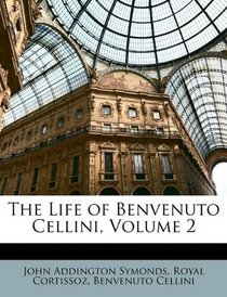 The Life of Benvenuto Cellini, Volume 2