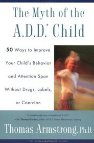 The Myth of the A.D.D Child:50 Ways to Improve Your Child's Behavior and Attention Span Without Drugs, Labels, or Coercion