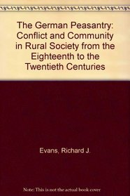 The German Peasantry: Conflict and Community in Rural Society from the Eighteenth to the Twentieth Centuries