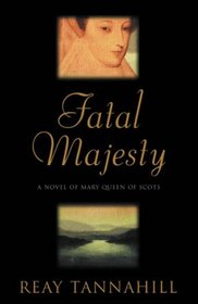 Fatal Majesty : The Drama of Mary Queen of Scots