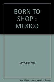 BORN TO SHOP : MEXICO