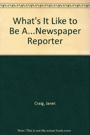 What's It Like to Be A...Newspaper Reporter (What's It Like to Be A... Series)