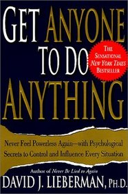 Get Anyone to Do Anything : Never Feel Powerless Again--With Psychological Secrets to Control and Influence Every Situation