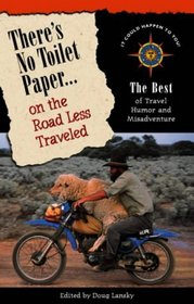 There's No Toilet Paper on the Road Less Traveled: The Best of Travel Humor and Misadventure (Travelers' Tales)