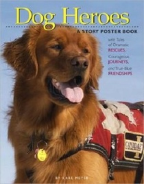 Dog Heroes: Tales of Dramatic Rescues, Courageous Journeys, and True-Blue Friendships