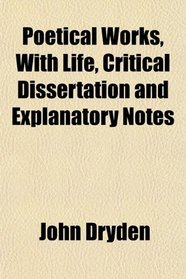 Poetical Works, With Life, Critical Dissertation and Explanatory Notes