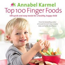 Top 100 Finger Foods: 100 Quick and Easy Meals for a Healthy, Happy Child. Annabel Karmel