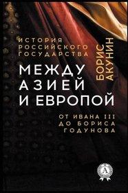 Mezhdu Aziej i Evropoj. Ot Ivana III do Borisa Godunova (Istoriya gosudarstva Rossijskogo) (Russian Edition)