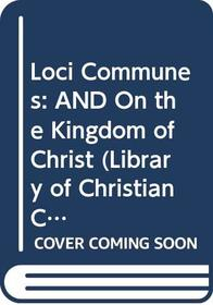 Loci Communes: AND On the Kingdom of Christ (Library of Christian Classics)