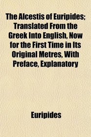 The Alcestis of Euripides; Translated From the Greek Into English, Now for the First Time in Its Original Metres, With Preface, Explanatory