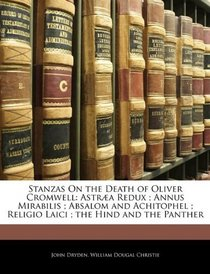 Stanzas On the Death of Oliver Cromwell: Astr�a Redux ; Annus Mirabilis ; Absalom and Achitophel ; Religio Laici ; the Hind and the Panther
