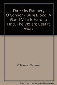 Three by Flannery O'Connor - Wise Blood, A Good Man Is Hard to Find, The Violent Bear It Away