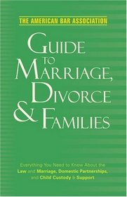 American Bar Association Guide to Marriage, Divorce & Families: Everything You Need to Know about the Law and Marriage, Domestic Partnerships, and Child Custody & Support