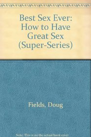 Best Sex Ever: How to Have Great Sex (Super-Series)