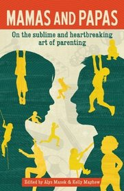 Mamas and Papas On the Sublime and Hearbreaking Art of Parenting