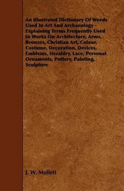 An Illustrated Dictionary Of Words Used In Art And Archaeology - Explaining Terms Frequently Used In Works On Architecture, Arms, Bronzes, Christian Art, ... Lace, Personal Ornaments, Pottery, Painting,