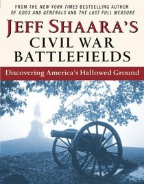 Jeff Shaara's Civil War Battlefields : Discovering America's Hallowed Ground