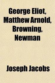 George Eliot, Matthew Arnold, Browning, Newman