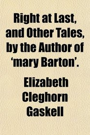 Right at Last, and Other Tales, by the Author of 'mary Barton'.
