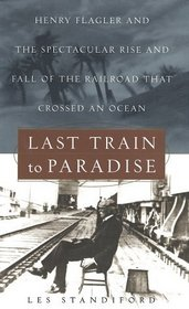 Last Train to Paradise : Henry Flagler and the Spectacular Rise and Fall of the Railroad that Crossed an Ocean