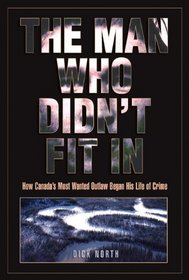 The Man Who Didn't Fit In: How Canada's Most Wanted Outlaw Began His Life of Crime