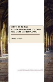 Sketches by Boz, illustrative of everyday life and every-day people vol. I (v. I)
