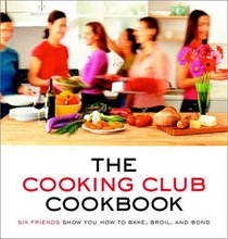 The Cooking Club Cookbook : Six Friends Show You How to Bake, Broil, and Bond