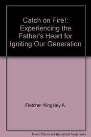 Catch on Fire!: Experiencing the Father's Heart for Igniting Our Generation