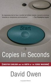 Copies in Seconds : How a Lone Inventor and an Unknown Company Created the Biggest Communication Breakthrough Since Gutenberg--Chester Carlson and the Birth of Xerox