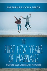 The First Few Years of Marriage: 8 Ways to Strengthen Your ?I Do?