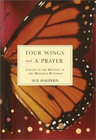 Four Wings and a Prayer : Caught in the Mystery of the Monarch Butterfly