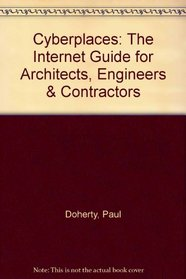 Cyberplaces: The Internet Guide for Architects, Engineers & Contractors
