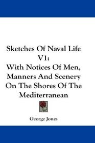 Sketches Of Naval Life V1: With Notices Of Men, Manners And Scenery On The Shores Of The Mediterranean