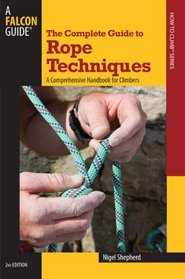 The Complete Guide to Rope Techniques, 2nd: A Comprehensive Handbook for Climbers