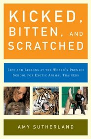 Kicked, Bitten, and Scratched : Life and Lessons at the World's Premier School for Exotic Animal Trainers
