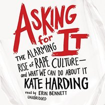 Asking for It: The Alarming Rise of Rape Culture - and What We Can Do About It; Library Edition