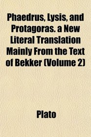 Phaedrus, Lysis, and Protagoras. a New Literal Translation Mainly From the Text of Bekker (Volume 2)