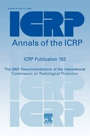 ICRP Publication 103: Recommendations of the ICRP: Annals of the ICRP Volume 37/2-4 (International Commission on Radiological Protection) (v. 37/2-4)