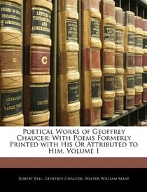Poetical Works of Geoffrey Chaucer: With Poems Formerly Printed with His Or Attributed to Him, Volume 1