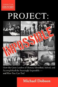 Project: Impossible - How the Great Leaders of History Identified, Solved and Accomplished the Seemingly Impossible  -  and How You Can Too!