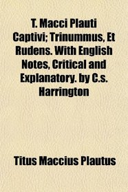 T. Macci Plauti Captivi; Trinummus, Et Rudens. With English Notes, Critical and Explanatory. by C.s. Harrington