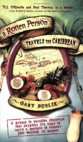 A Rotten Person Travels the Caribbean: A Grump in Paradise Discovers that Anyplace it's Legal to Carry a Machete is Comedy Just Waiting to Happen (Travelers' Tales)