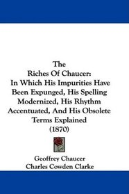 The Riches Of Chaucer: In Which His Impurities Have Been Expunged, His Spelling Modernized, His Rhythm Accentuated, And His Obsolete Terms Explained (1870)