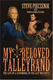 My Beloved Talleyrand: The Life of a Scoundrel by His Last Mistress