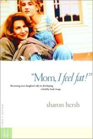 Mom, I Feel Fat : Becoming Your Daughter's Ally in Developing a Healthy Body Image
