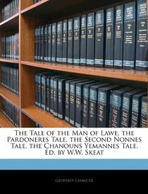 The Tale of the Man of Lawe, the Pardoneres Tale, the Second Nonnes Tale, the Chanouns Yemannes Tale, Ed. by W.W. Skeat