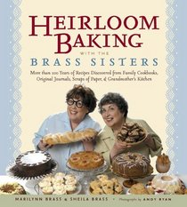 Heirloom Baking with the Brass Sisters: More than 100 Years of Recipes Discovered from Family Cookbooks, Original Journals, Scraps of Paper, and Grandmothers Kitchen