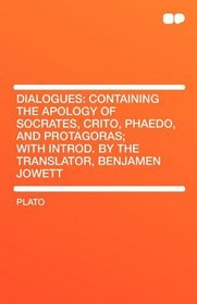 Dialogues: Containing the Apology of Socrates, Crito, Phaedo, and Protagoras; With Introd. by the Translator, Benjamen Jowett